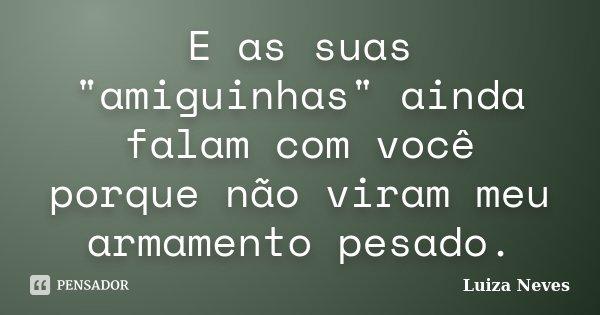 """E as suas """"amiguinhas"""" ainda falam com você porque não viram meu armamento pesado.... Frase de Luiza Neves."""