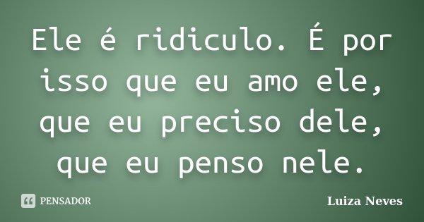 Ele é ridiculo. É por isso que eu amo ele, que eu preciso dele, que eu penso nele.... Frase de Luiza Neves.