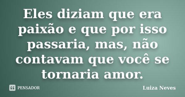 Eles diziam que era paixão e que por isso passaria, mas, não contavam que você se tornaria amor.... Frase de Luiza Neves.