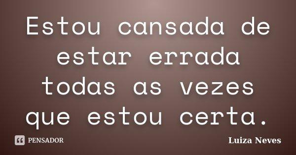 Estou cansada de estar errada todas as vezes que estou certa.... Frase de Luiza Neves.