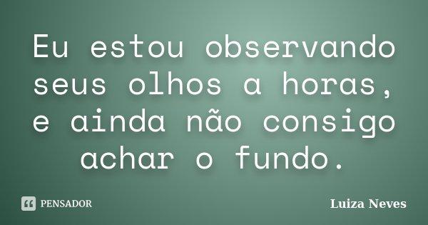 Eu estou observando seus olhos a horas, e ainda não consigo achar o fundo.... Frase de Luiza Neves.