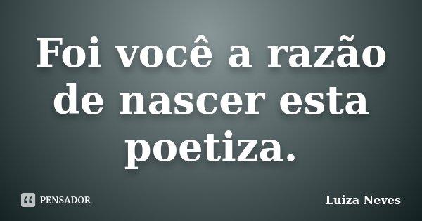 Foi você a razão de nascer esta poetiza.... Frase de Luiza Neves.
