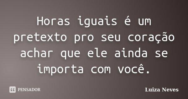 Horas iguais é um pretexto pro seu coração achar que ele ainda se importa com você.... Frase de Luiza Neves.