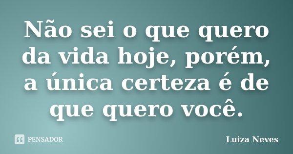 Não sei o que quero da vida hoje, porém, a única certeza é de que quero você.... Frase de Luiza Neves.