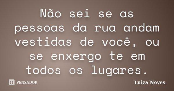 Não sei se as pessoas da rua andam vestidas de você, ou se enxergo te em todos os lugares.... Frase de Luiza Neves.