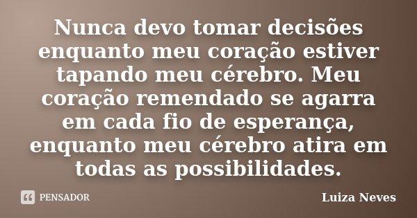 Nunca devo tomar decisões enquanto meu coração estiver tapando meu cérebro. Meu coração remendado se agarra em cada fio de esperança, enquanto meu cérebro atira... Frase de Luiza Neves.