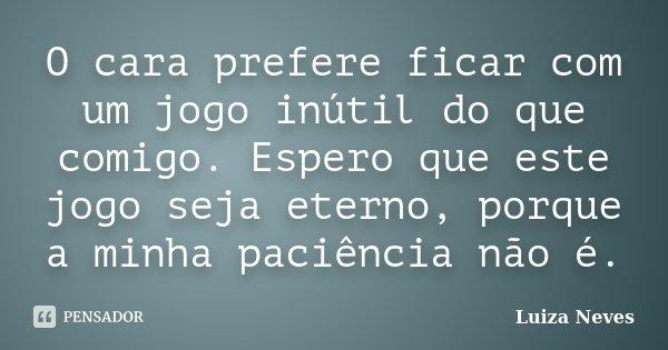 O cara prefere ficar com um jogo inútil do que comigo. Espero que este jogo seja eterno, porque a minha paciência não é.... Frase de Luiza Neves.