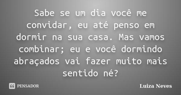 Sabe se um dia você me convidar, eu até penso em dormir na sua casa. Mas vamos combinar; eu e você dormindo abraçados vai fazer muito mais sentido né?... Frase de Luiza Neves.
