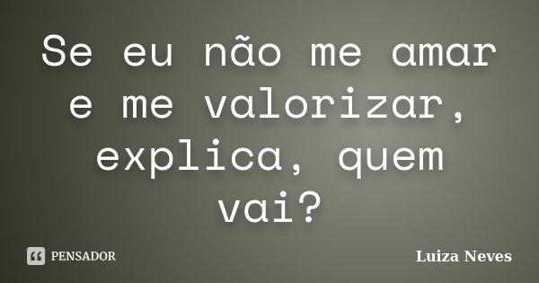 Se eu não me amar e me valorizar, explica, quem vai?... Frase de Luiza Neves.