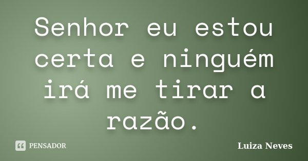 Senhor eu estou certa e ninguém irá me tirar a razão.... Frase de Luiza Neves.