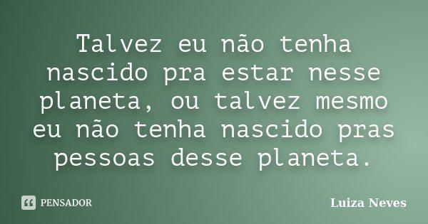 Talvez eu não tenha nascido pra estar nesse planeta, ou talvez mesmo eu não tenha nascido pras pessoas desse planeta.... Frase de Luiza Neves.
