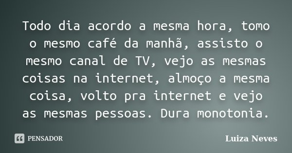 Todo dia acordo a mesma hora, tomo o mesmo café da manhã, assisto o mesmo canal de TV, vejo as mesmas coisas na internet, almoço a mesma coisa, volto pra intern... Frase de Luiza Neves.