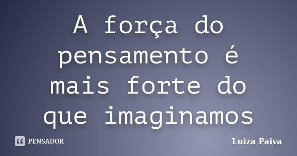 A força do pensamento é mais forte do que imaginamos... Frase de Luiza Paiva.