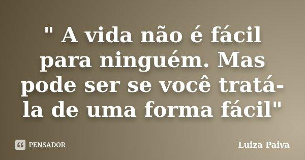 """"""" A vida não é fácil para ninguém. Mas pode ser se você tratá-la de uma forma fácil""""... Frase de Luiza Paiva."""