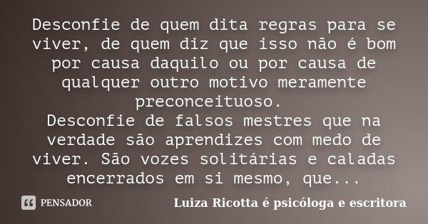 Desconfie de quem dita regras para se viver, de quem diz que isso não é bom por causa daquilo ou por causa de qualquer outro motivo meramente preconceituoso. De... Frase de Luiza Ricotta é psicóloga e escritora..