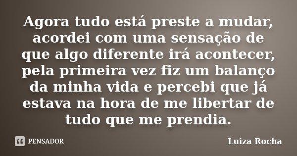 Agora tudo está preste a mudar, acordei com uma sensação de que algo diferente irá acontecer, pela primeira vez fiz um balanço da minha vida e percebi que já es... Frase de Luiza Rocha.