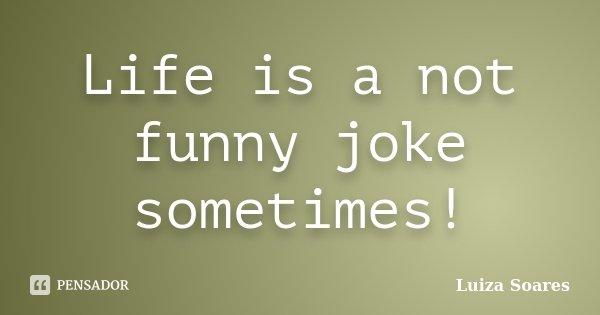 Life is a not funny joke sometimes!... Frase de Luiza Soares.