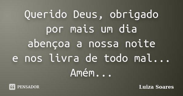 Querido Deus, obrigado por mais um dia abençoa a nossa noite e nos livra de todo mal... Amém...... Frase de Luiza Soares.