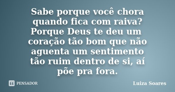 Frases De Raiva P 3: Sabe Porque Você Chora Quando Fica Com... Luiza Soares