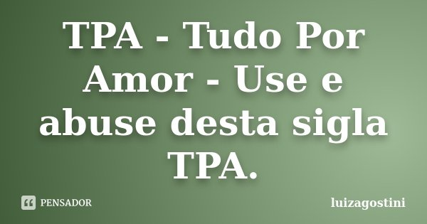 TPA - Tudo Por Amor - Use e abuse desta sigla TPA.... Frase de luizagostini.