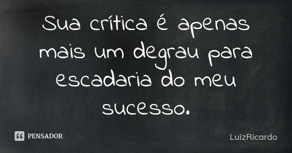 Sua crítica é apenas mais um degrau para escadaria do meu sucesso.... Frase de LuizRicardo.
