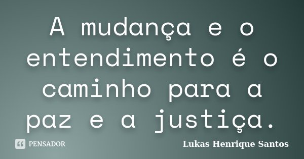 A mudança e o entendimento é o caminho para a paz e a justiça.... Frase de Lukas Henrique Santos.