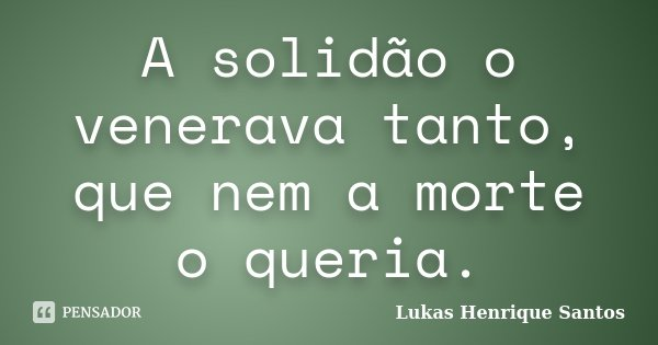 A solidão o venerava tanto, que nem a morte o queria.... Frase de Lukas Henrique Santos.
