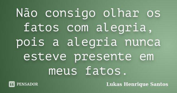 Não consigo olhar os fatos com alegria, pois a alegria nunca esteve presente em meus fatos.... Frase de Lukas Henrique Santos.