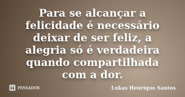 Para se alcançar a felicidade é necessário deixar de ser feliz, a alegria só é verdadeira quando compartilhada com a dor.... Frase de Lukas Henrique Santos.