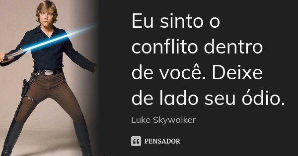 Eu Sinto O Conflito Dentro De Você.... Luke Skywalker