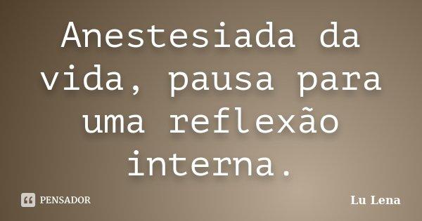 Anestesiada da vida, pausa para uma reflexão interna.... Frase de Lu Lena.