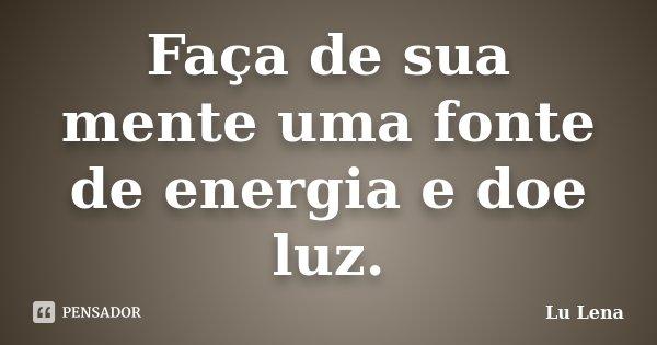 Faça de sua mente uma fonte de energia e doe luz.... Frase de Lu Lena.