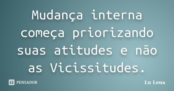 Mudança interna começa priorizando suas atitudes e não as Vicissitudes.... Frase de Lu Lena.