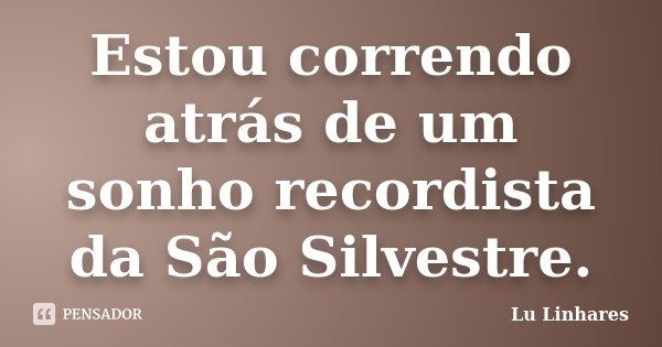 Estou correndo atrás de um sonho recordista da São Silvestre.... Frase de Lu Linhares.