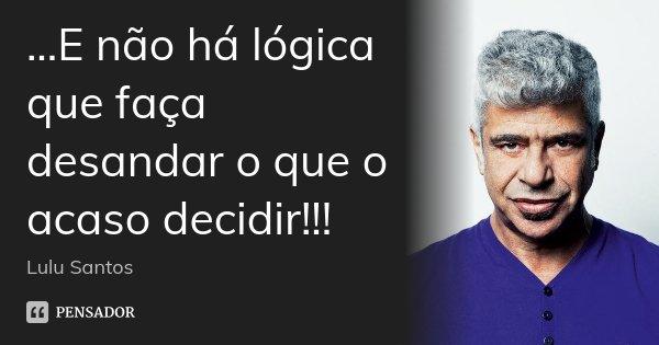...E não há lógica que faça desandar o que o acaso decidir!!!... Frase de Lulu Santos.