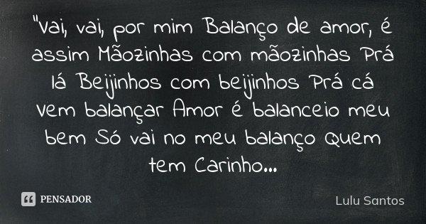 """""""Vai, vai, por mim Balanço de amor, é assim Mãozinhas com mãozinhas Prá lá Beijinhos com beijinhos Prá cá Vem balançar Amor é balanceio meu bem Só vai no m... Frase de Lulu Santos."""