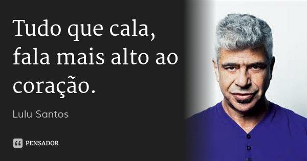 Tudo que cala, fala mais alto ao coração.... Frase de Lulu Santos.
