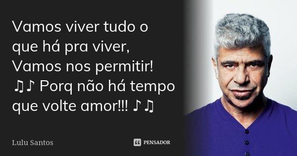 Vamos viver tudo o que há pra viver, Vamos nos permitir! ♫♪ Porq não há tempo que volte amor!!! ♪♫... Frase de Lulu Santos.