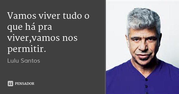 Vamos viver tudo o que há pra viver,vamos nos permitir.... Frase de Lulu Santos.