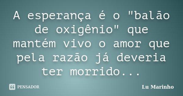 """A esperança é o """"balão de oxigênio"""" que mantém vivo o amor que pela razão já deveria ter morrido...... Frase de Lu Marinho."""