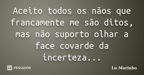 Aceito todos os nãos que francamente me são ditos, mas não suporto olhar a face covarde da incerteza...... Frase de Lu Marinho.