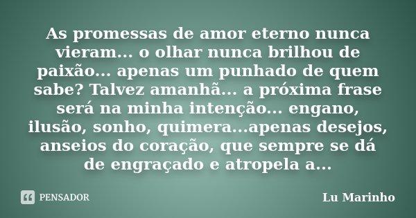 As promessas de amor eterno nunca vieram... o olhar nunca brilhou de paixão... apenas um punhado de quem sabe? Talvez amanhã... a próxima frase será na minha in... Frase de Lu Marinho.