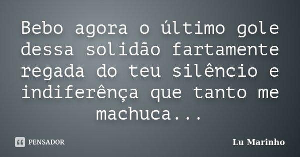 Bebo agora o último gole dessa solidão fartamente regada do teu silêncio e indiferênça que tanto me machuca...... Frase de Lu Marinho.