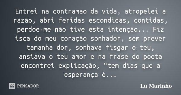 Entrei na contramão da vida, atropelei a razão, abri feridas escondidas, contidas, perdoe-me não tive esta intenção... Fiz isca do meu coração sonhador, sem pre... Frase de Lu Marinho.