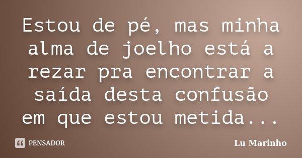 Estou de pé, mas minha alma de joelho está a rezar pra encontrar a saída desta confusão em que estou metida...... Frase de Lu Marinho.