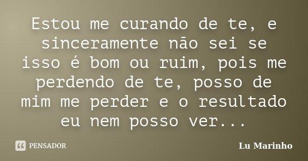 Estou me curando de te, e sinceramente não sei se isso é bom ou ruim, pois me perdendo de te, posso de mim me perder e o resultado eu nem posso ver...... Frase de Lu Marinho.