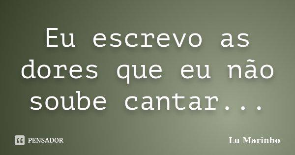 Eu escrevo as dores que eu não soube cantar...... Frase de Lu Marinho.