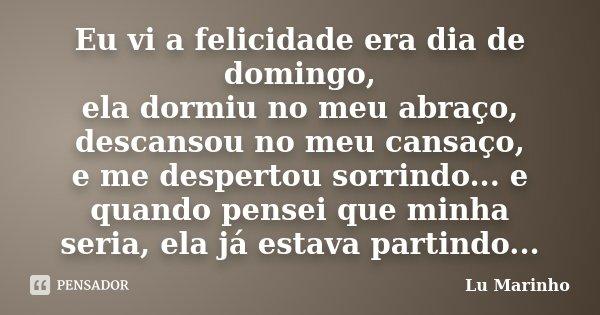 Eu vi a felicidade era dia de domingo, ela dormiu no meu abraço, descansou no meu cansaço, e me despertou sorrindo... e quando pensei que minha seria, ela já es... Frase de Lu Marinho.