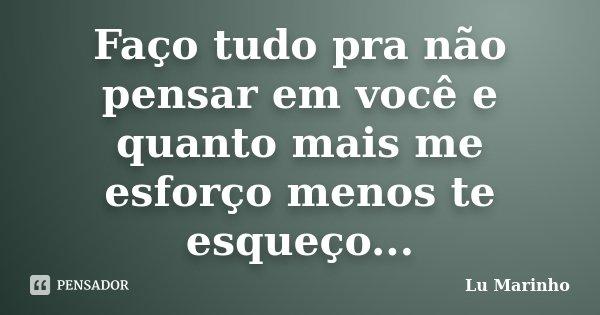 Faço tudo pra não pensar em você e quanto mais me esforço menos te esqueço...... Frase de Lu Marinho.