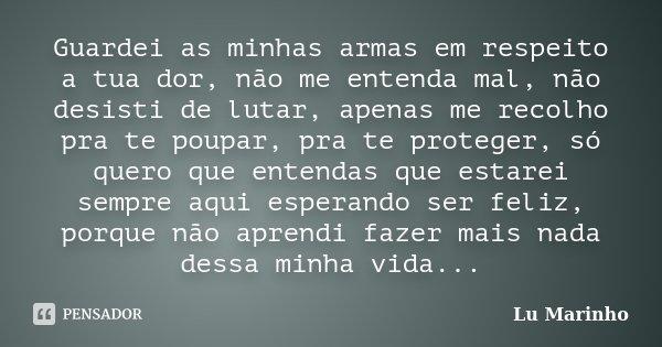 Guardei as minhas armas em respeito a tua dor, não me entenda mal, não desisti de lutar, apenas me recolho pra te poupar, pra te proteger, só quero que entendas... Frase de Lu Marinho.